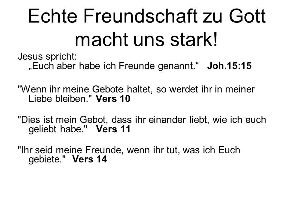 Echte Freundschaft zu Gott macht uns stark! Jesus spricht: Euch aber habe ich Freunde genannt. Joh.15:15
