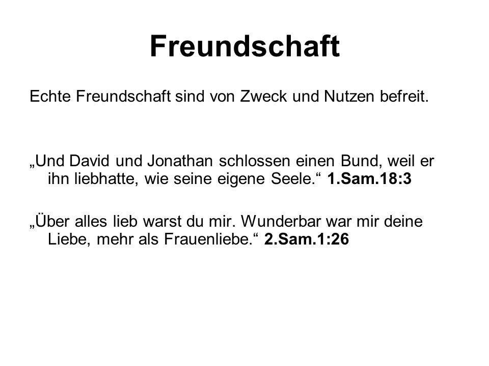 Freundschaft Echte Freundschaft sind von Zweck und Nutzen befreit. Und David und Jonathan schlossen einen Bund, weil er ihn liebhatte, wie seine eigen