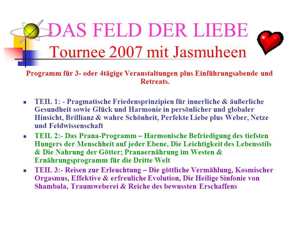 DAS FELD DER LIEBE Tournee 2007 mit Jasmuheen Programm für 3- oder 4tägige Veranstaltungen plus Einführungsabende und Retreats. TEIL 1: - Pragmatische