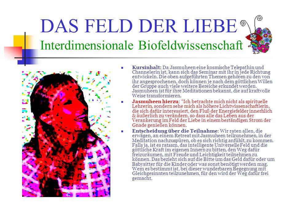DAS FELD DER LIEBE Interdimensionale Biofeldwissenschaft Kursinhalt: Da Jasmuheen eine kosmische Telepathin und Channelerin ist, kann sich das Seminar