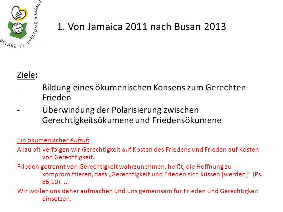 1. Von Jamaica 2011 nach Busan 2013 Ziele: -Bildung eines ökumenischen Konsens zum Gerechten Frieden -Überwindung der Polarisierung zwischen Gerechtig
