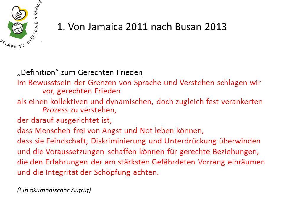 1. Von Jamaica 2011 nach Busan 2013 Definition zum Gerechten Frieden Im Bewusstsein der Grenzen von Sprache und Verstehen schlagen wir vor, gerechten