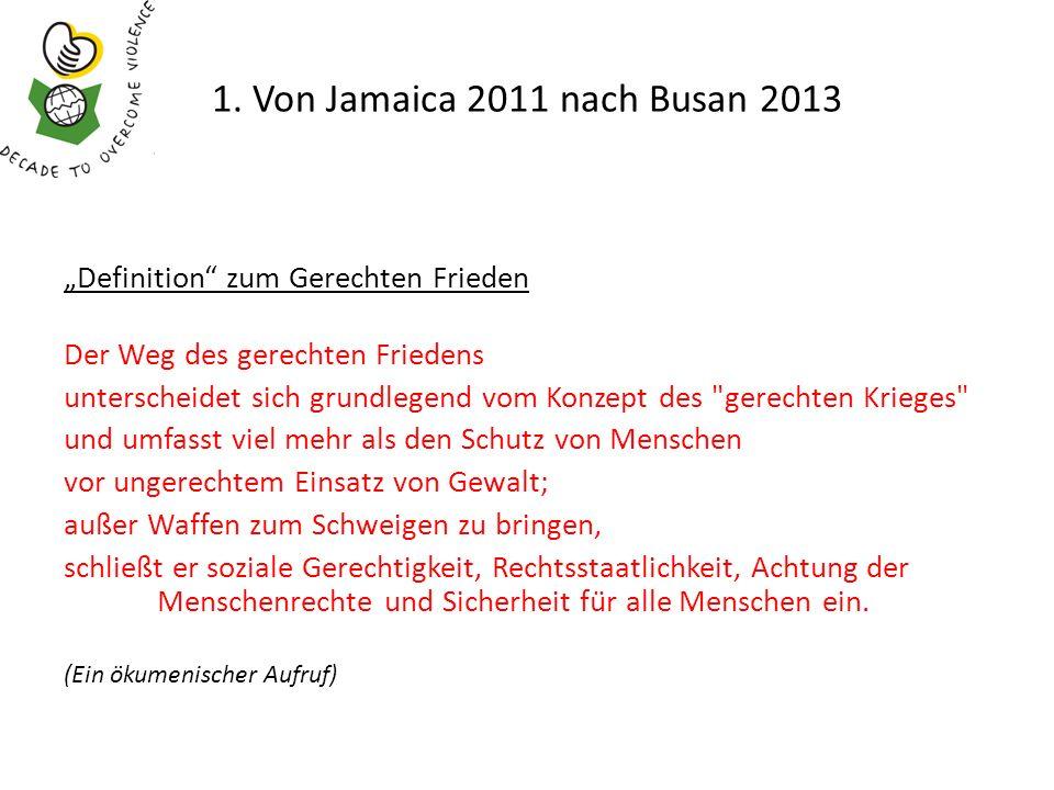 1. Von Jamaica 2011 nach Busan 2013 Definition zum Gerechten Frieden Der Weg des gerechten Friedens unterscheidet sich grundlegend vom Konzept des