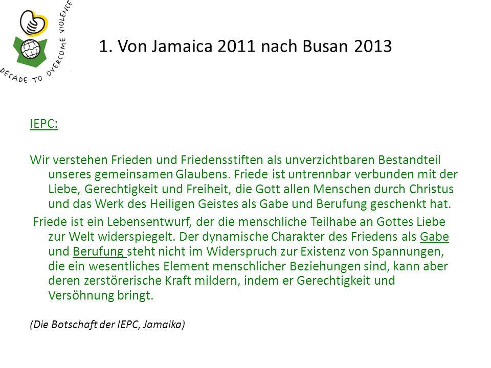 1. Von Jamaica 2011 nach Busan 2013 IEPC: Wir verstehen Frieden und Friedensstiften als unverzichtbaren Bestandteil unseres gemeinsamen Glaubens. Frie