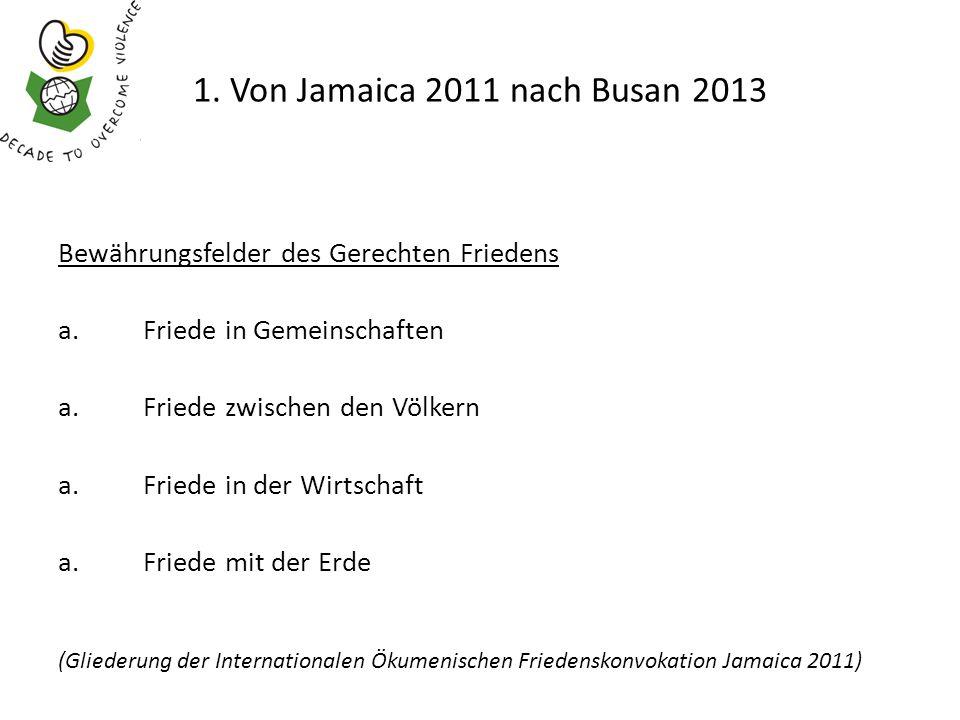 1. Von Jamaica 2011 nach Busan 2013 Bewährungsfelder des Gerechten Friedens a.Friede in Gemeinschaften a.Friede zwischen den Völkern a.Friede in der W