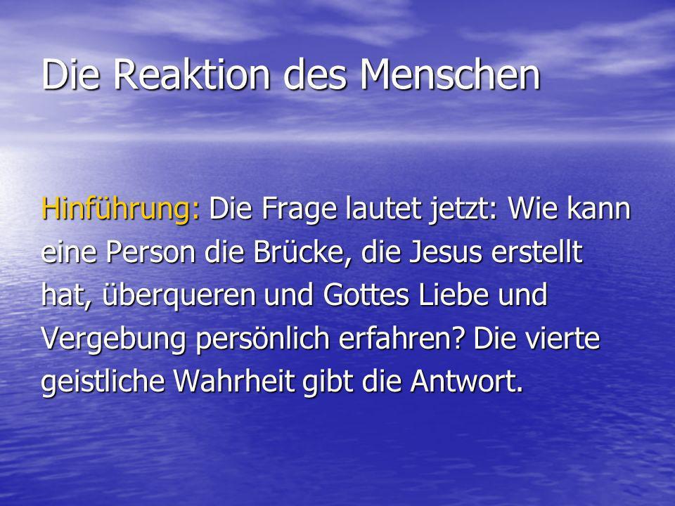 Die Reaktion des Menschen Hinführung: Die Frage lautet jetzt: Wie kann eine Person die Brücke, die Jesus erstellt hat, überqueren und Gottes Liebe und Vergebung persönlich erfahren.