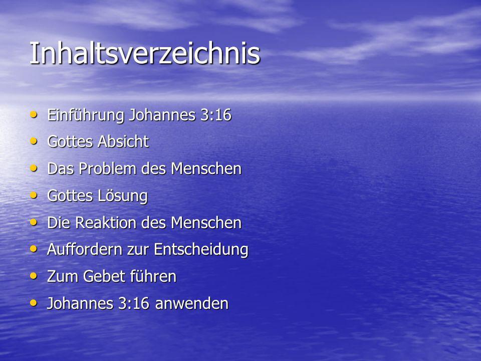 Inhaltsverzeichnis Einführung Johannes 3:16 Einführung Johannes 3:16 Gottes Absicht Gottes Absicht Das Problem des Menschen Das Problem des Menschen Gottes Lösung Gottes Lösung Die Reaktion des Menschen Die Reaktion des Menschen Auffordern zur Entscheidung Auffordern zur Entscheidung Zum Gebet führen Zum Gebet führen Johannes 3:16 anwenden Johannes 3:16 anwenden