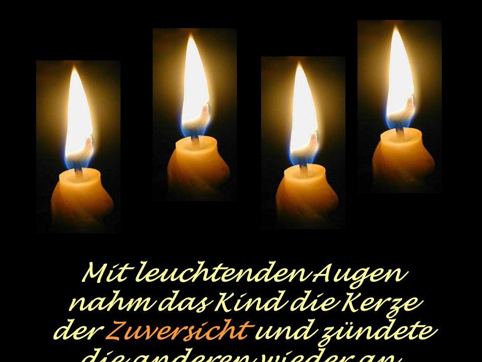 Da sprach die vierte Kerze: Hab keine Angst, solange ich brenne, können wir die anderen wieder anzünden. Ich bin die Zuversicht Zuversicht !