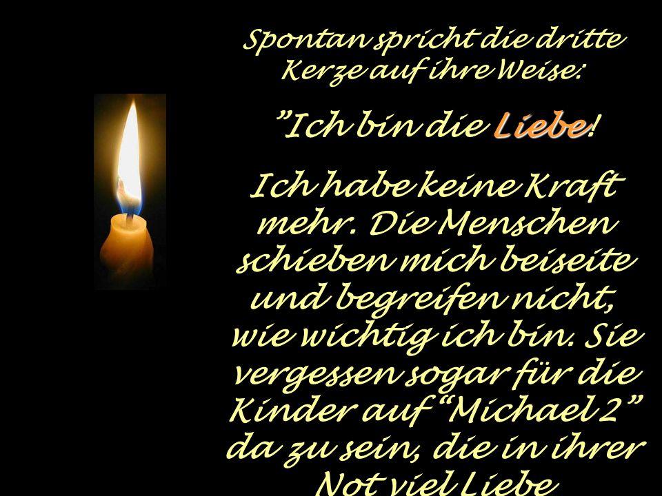 Spontan spricht die dritte Kerze auf ihre Weise: Liebe Ich bin die Liebe.
