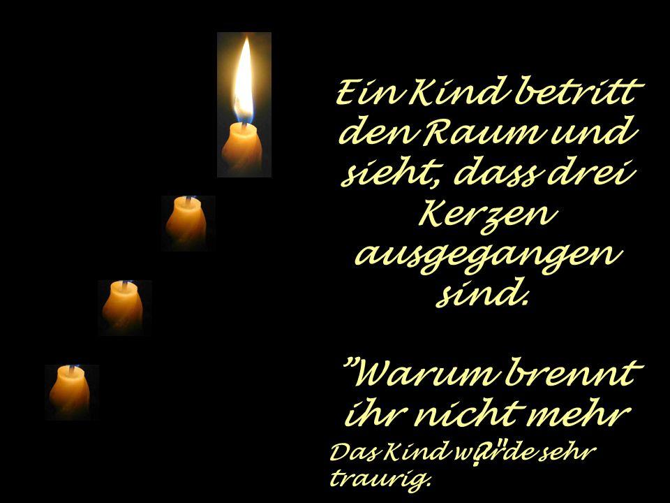 Spontan spricht die dritte Kerze auf ihre Weise: Liebe Ich bin die Liebe! Ich habe keine Kraft mehr. Die Menschen schieben mich beiseite und begreifen
