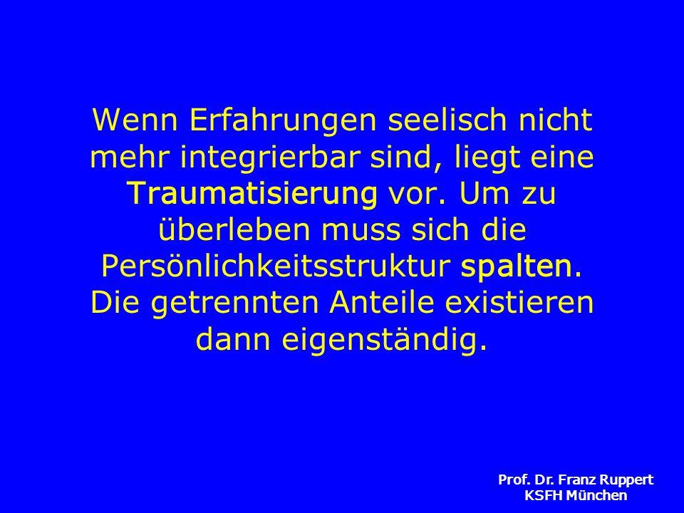 Prof. Dr. Franz Ruppert KSFH München Wenn Erfahrungen seelisch nicht mehr integrierbar sind, liegt eine Traumatisierung vor. Um zu überleben muss sich