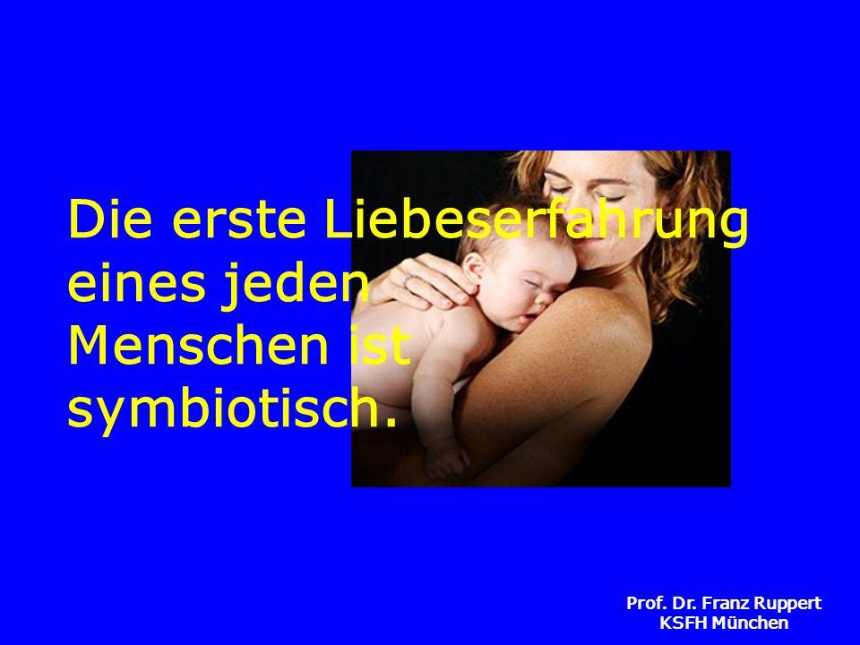 Prof. Dr. Franz Ruppert KSFH München Die erste Liebeserfahrung eines jeden Menschen ist symbiotisch.
