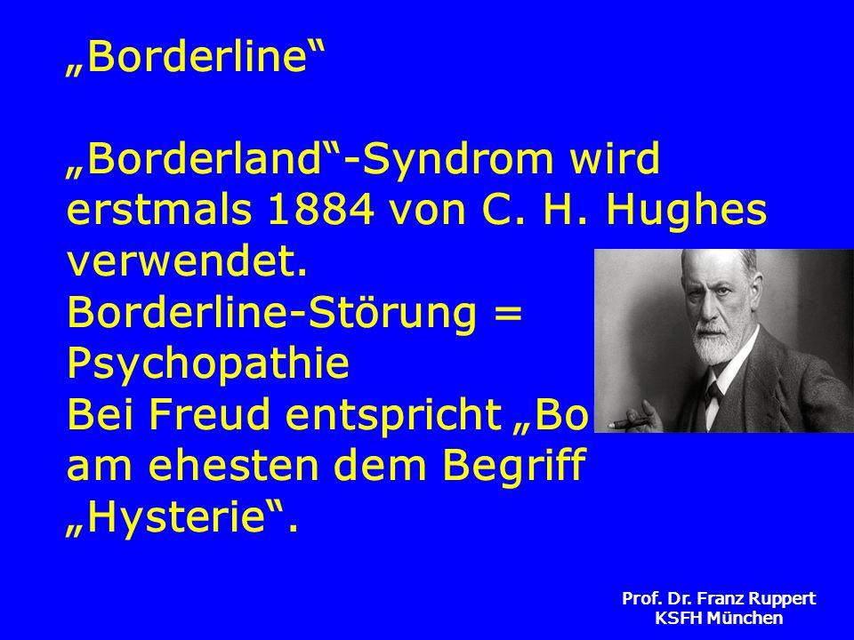 Prof. Dr. Franz Ruppert KSFH München Borderline Borderland-Syndrom wird erstmals 1884 von C. H. Hughes verwendet. Borderline-Störung = Psychopathie Be