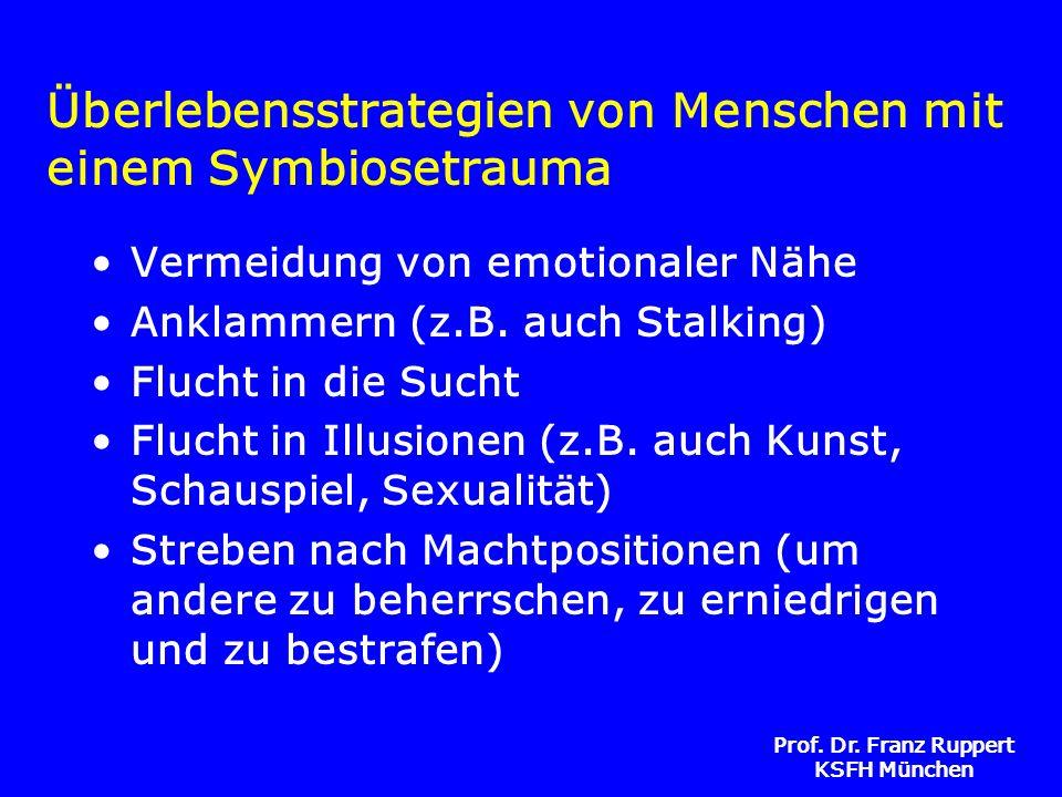 Prof. Dr. Franz Ruppert KSFH München Überlebensstrategien von Menschen mit einem Symbiosetrauma Vermeidung von emotionaler Nähe Anklammern (z.B. auch