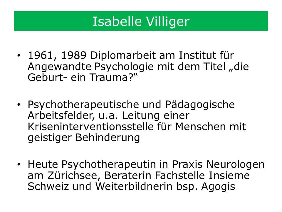 Isabelle Villiger 1961, 1989 Diplomarbeit am Institut für Angewandte Psychologie mit dem Titel die Geburt- ein Trauma? Psychotherapeutische und Pädago