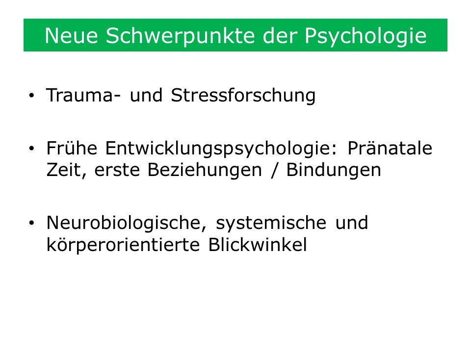 Neue Schwerpunkte der Psychologie Trauma- und Stressforschung Frühe Entwicklungspsychologie: Pränatale Zeit, erste Beziehungen / Bindungen Neurobiolog