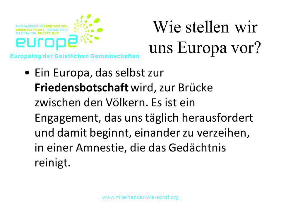 www.miteinander-wie-sonst.org Wie stellen wir uns Europa vor? Ein Europa, das selbst zur Friedensbotschaft wird, zur Brücke zwischen den Völkern. Es i