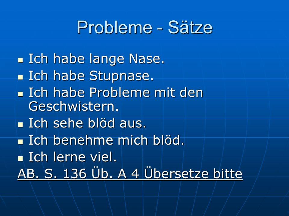 Probleme - Sätze Ich habe lange Nase. Ich habe lange Nase. Ich habe Stupnase. Ich habe Stupnase. Ich habe Probleme mit den Geschwistern. Ich habe Prob