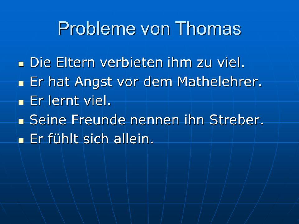 Probleme von Thomas Die Eltern verbieten ihm zu viel. Die Eltern verbieten ihm zu viel. Er hat Angst vor dem Mathelehrer. Er hat Angst vor dem Mathele