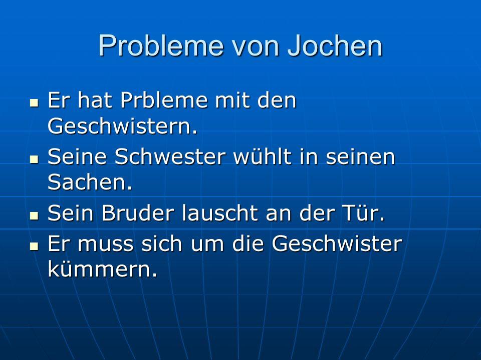 Probleme von Jochen Er hat Prbleme mit den Geschwistern. Er hat Prbleme mit den Geschwistern. Seine Schwester wühlt in seinen Sachen. Seine Schwester