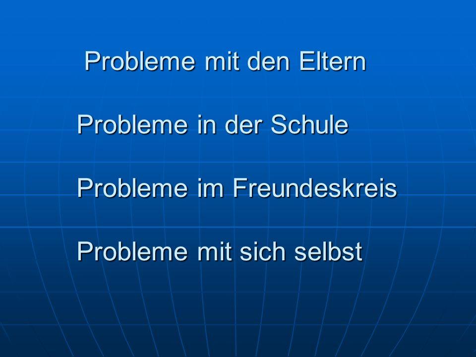 Probleme mit den Eltern Probleme in der Schule Probleme im Freundeskreis Probleme mit sich selbst Probleme mit den Eltern Probleme in der Schule Probleme im Freundeskreis Probleme mit sich selbst