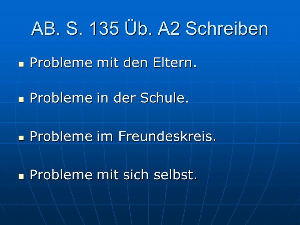 AB. S. 135 Üb. A2 Schreiben Probleme mit den Eltern. Probleme mit den Eltern. Probleme in der Schule. Probleme in der Schule. Probleme im Freundeskrei