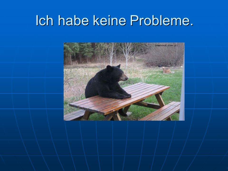 Ich habe keine Probleme.
