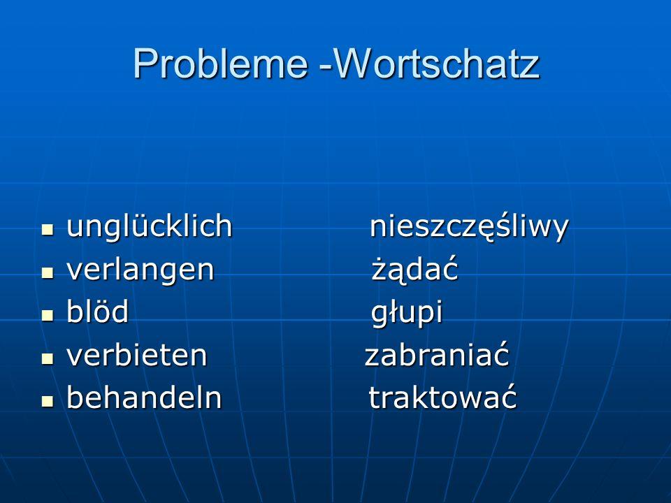 Probleme -Wortschatz unglücklich nieszczęśliwy unglücklich nieszczęśliwy verlangen żądać verlangen żądać blöd głupi blöd głupi verbieten zabraniać verbieten zabraniać behandeln traktować behandeln traktować