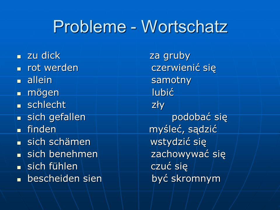 Probleme - Wortschatz zu dick za gruby zu dick za gruby rot werden czerwienić się rot werden czerwienić się allein samotny allein samotny mögen lubić