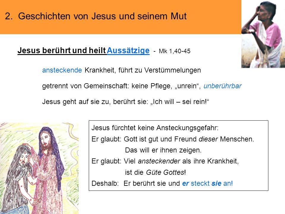 2. Geschichten von Jesus und seinem Mut Jesus berührt und heilt Aussätzige - Mk 1,40-45 ansteckende Krankheit, führt zu Verstümmelungen getrennt von G