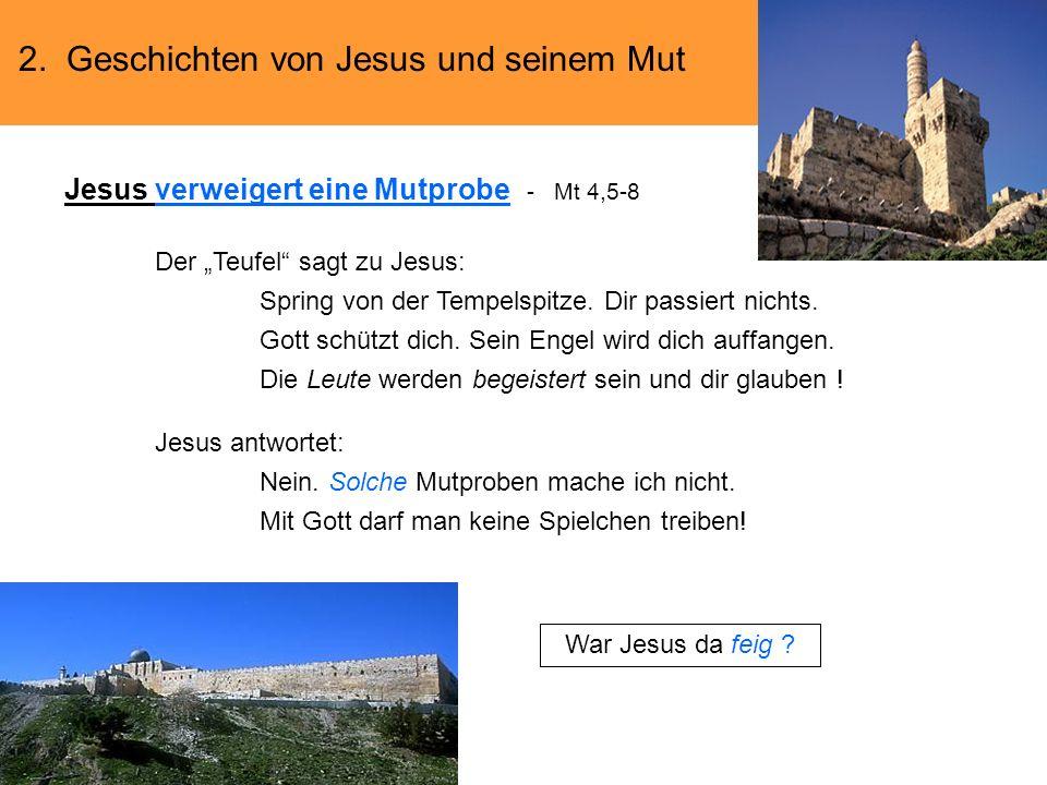 2. Geschichten von Jesus und seinem Mut Jesus verweigert eine Mutprobe - Mt 4,5-8 Der Teufel sagt zu Jesus: Spring von der Tempelspitze. Dir passiert