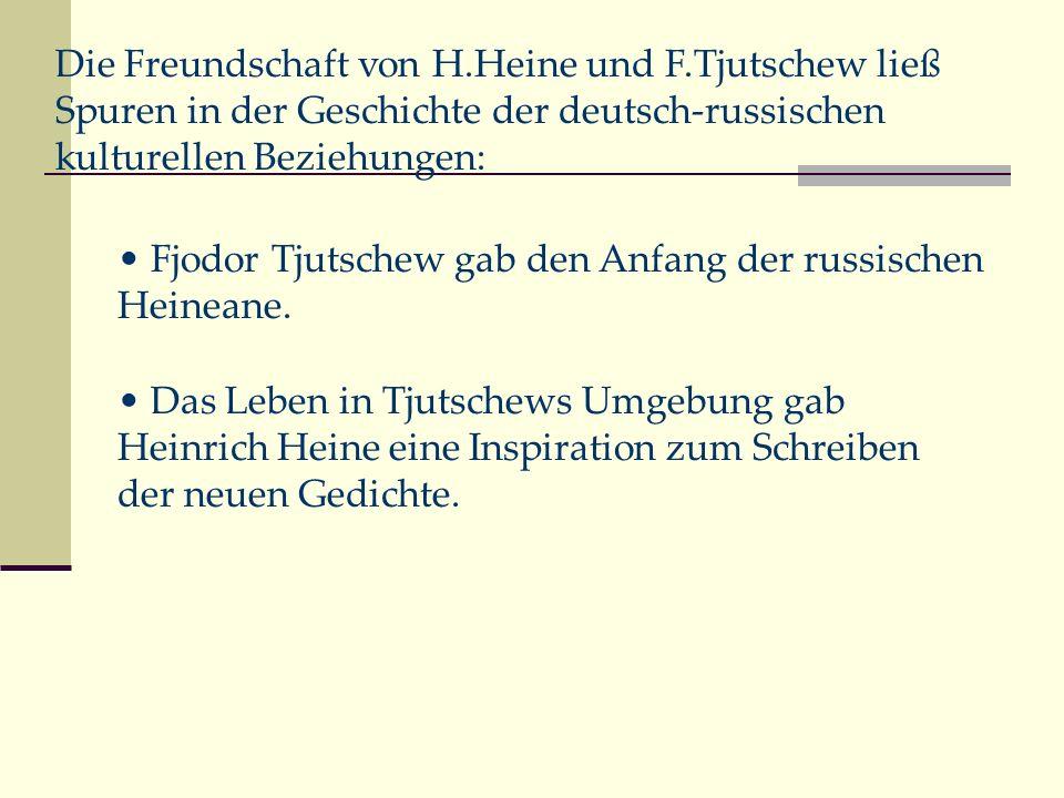 Fjodor Tjutschew gab den Anfang der russischen Heineane. Das Leben in Tjutschews Umgebung gab Heinrich Heine eine Inspiration zum Schreiben der neuen