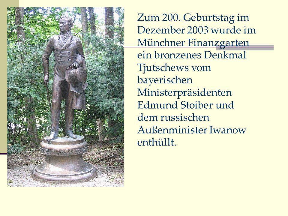 Zum 200. Geburtstag im Dezember 2003 wurde im Münchner Finanzgarten ein bronzenes Denkmal Tjutschews vom bayerischen Ministerpräsidenten Edmund Stoibe