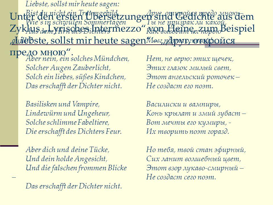 Unter den ersten Übersetzungen sind Gedichte aus dem Zyklus Lyrisches Intermezzo von Heine, zum Beispiel Liebste, sollst mir heute sagen – Друг, откро
