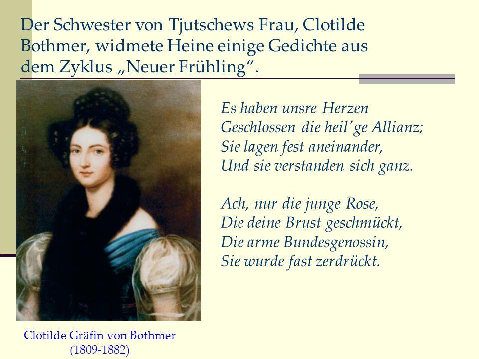 Der Schwester von Tjutschews Frau, Clotilde Bothmer, widmete Heine einige Gedichte aus dem Zyklus Neuer Frühling. Es haben unsre Herzen Geschlossen di
