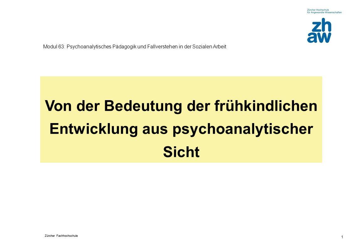 Zürcher Fachhochschule 1 Modul 63: Psychoanalytisches Pädagogik und Fallverstehen in der Sozialen Arbeit Von der Bedeutung der frühkindlichen Entwicklung aus psychoanalytischer Sicht