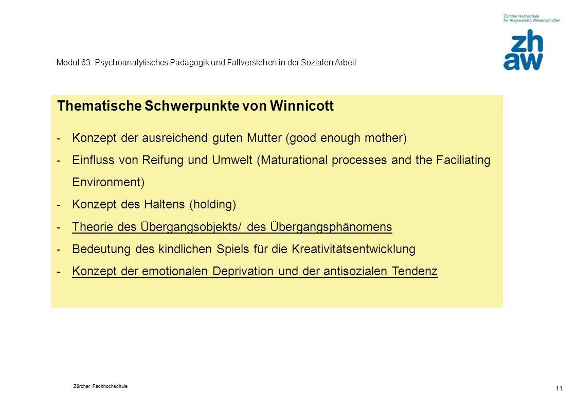 Zürcher Fachhochschule 11 Modul 63: Psychoanalytisches Pädagogik und Fallverstehen in der Sozialen Arbeit Thematische Schwerpunkte von Winnicott -Konz