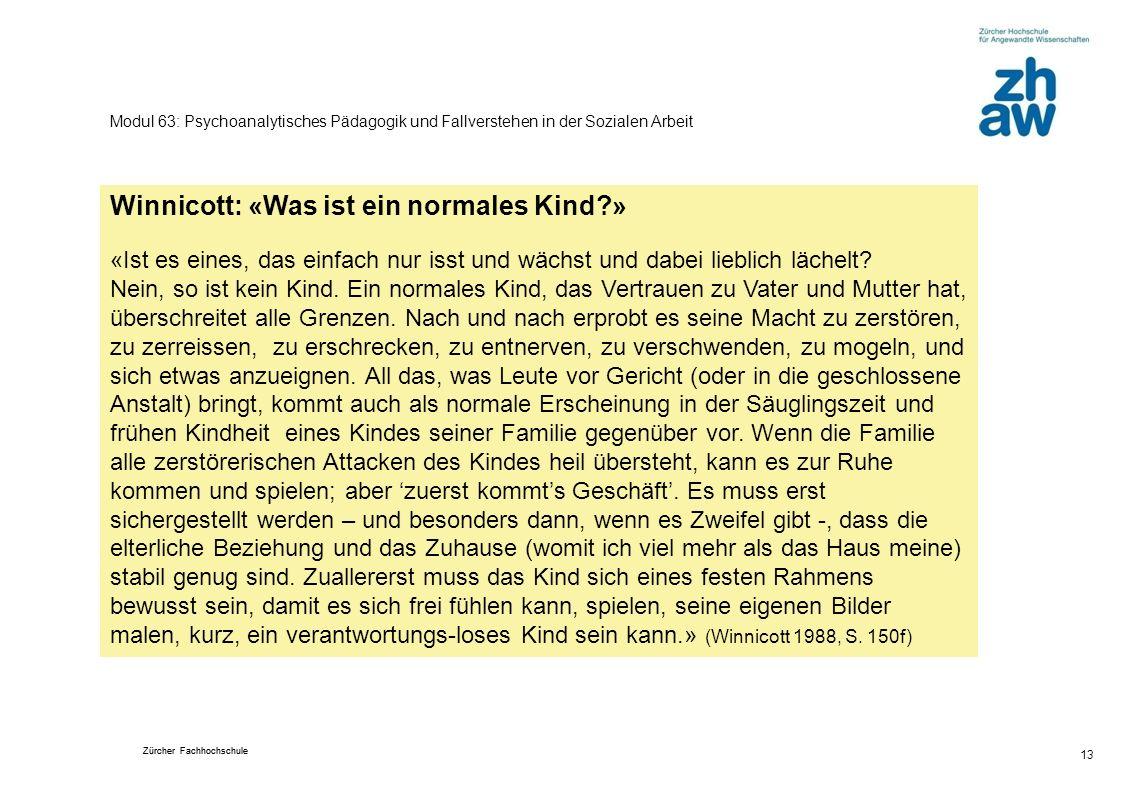 Zürcher Fachhochschule 13 Modul 63: Psychoanalytisches Pädagogik und Fallverstehen in der Sozialen Arbeit Winnicott: «Was ist ein normales Kind?» «Ist es eines, das einfach nur isst und wächst und dabei lieblich lächelt.