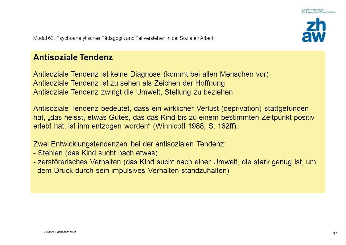 Zürcher Fachhochschule 17 Modul 63: Psychoanalytisches Pädagogik und Fallverstehen in der Sozialen Arbeit Antisoziale Tendenz Antisoziale Tendenz ist