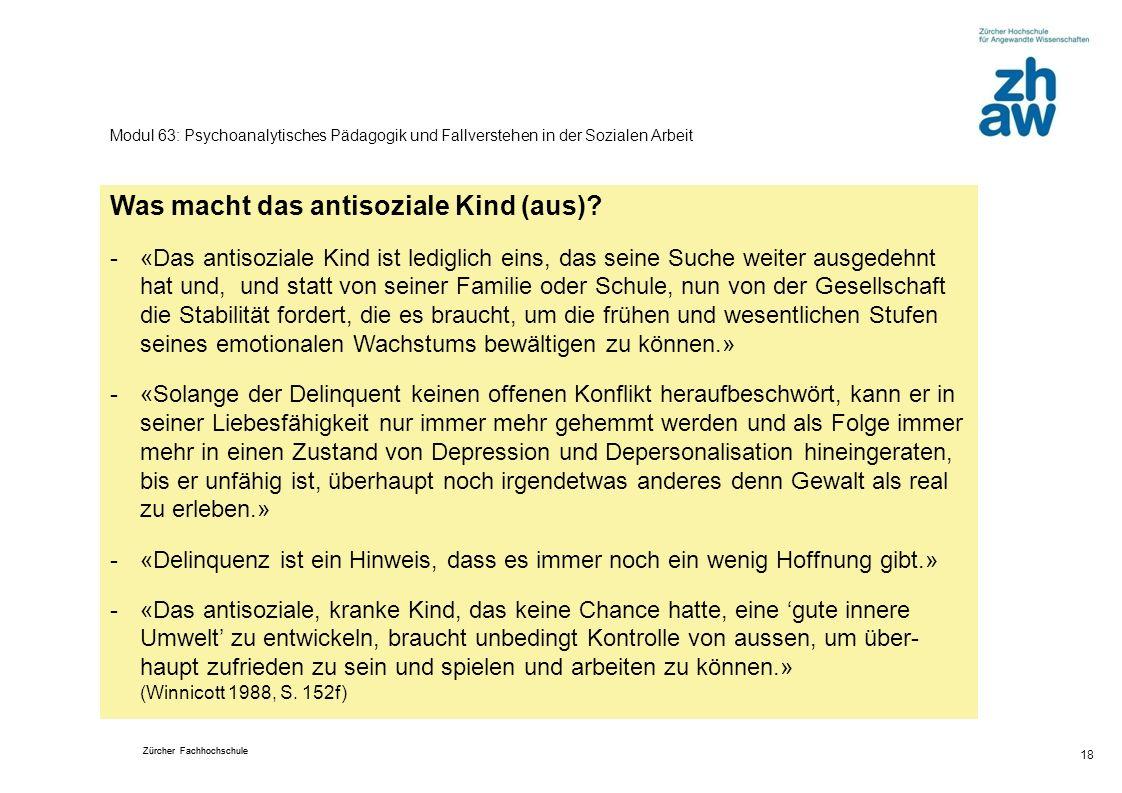 Zürcher Fachhochschule 18 Modul 63: Psychoanalytisches Pädagogik und Fallverstehen in der Sozialen Arbeit Was macht das antisoziale Kind (aus).