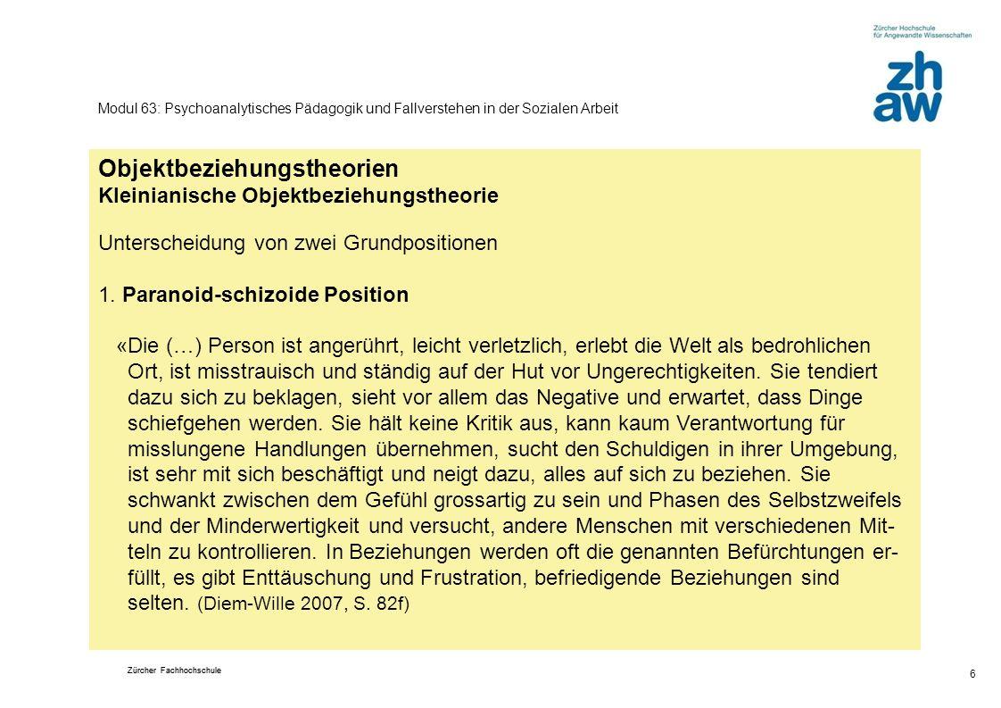 Zürcher Fachhochschule 6 Modul 63: Psychoanalytisches Pädagogik und Fallverstehen in der Sozialen Arbeit Objektbeziehungstheorien Kleinianische Objekt