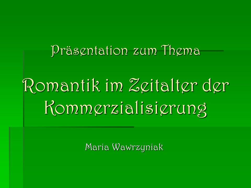 Präsentation zum Thema Romantik im Zeitalter der Kommerzialisierung Maria Wawrzyniak