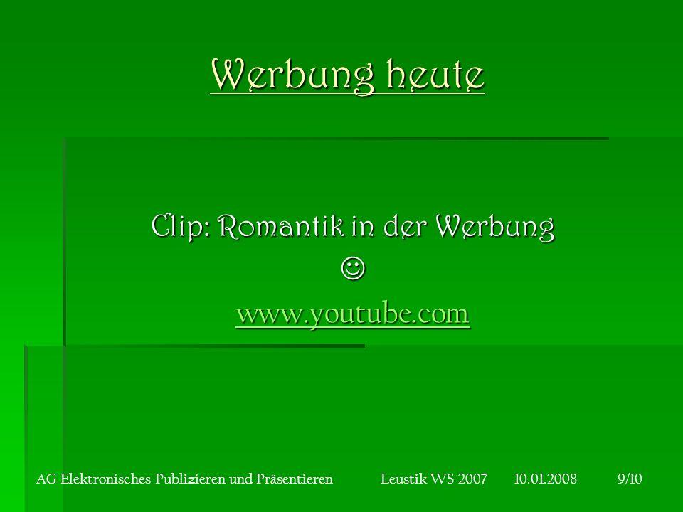 Werbung heute Clip: Romantik in der Werbung www.youtube.com AG Elektronisches Publizieren und Präsentieren Leustik WS 2007 10.01.20089/10