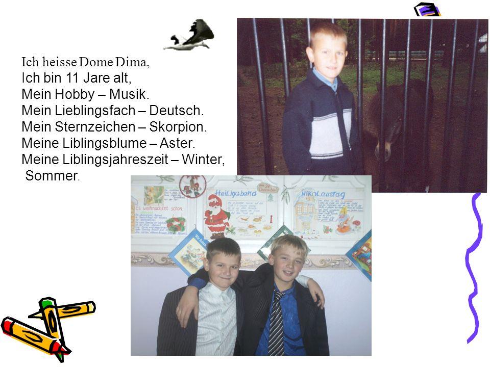 Ich heisse Dome Dima, Ich bin 11 Jare alt, Mein Hobby – Musik. Mein Liеblingsfach – Deutsch. Mein Sternzeichen – Skorpion. Meinе Liblingsblume – Aster