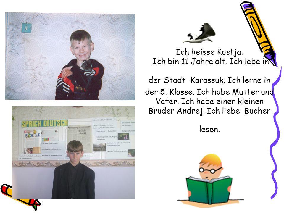 Ich heisse Kostja. Ich bin 11 Jahre alt. Ich lebe in der Stadt Karassuk. Ich lerne in der 5. Klasse. Ich habe Mutter und Vater. Ich habe einen kleinen