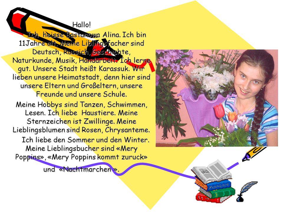 Hallo! Ich heisse Bastanowa Alina. Ich bin 11Jahre alt. Meine Liblingsfacher sind Deutsch, Russich, Geschichte, Naturkunde, Musik, Handarbeit. Ich ler