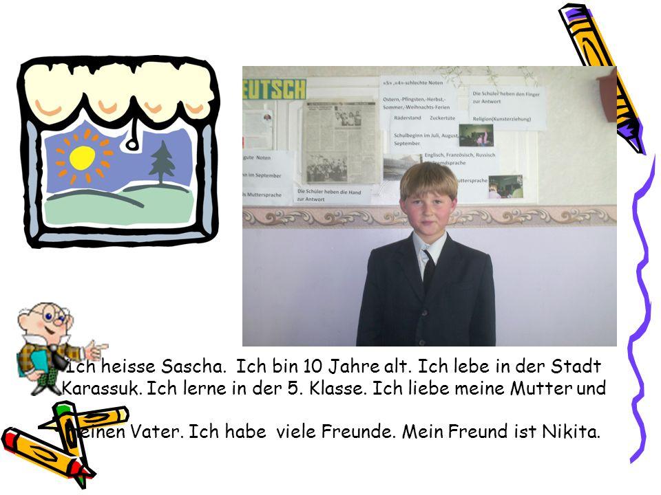 Ich heisse Sascha. Ich bin 10 Jahre alt. Ich lebe in der Stadt Karassuk. Ich lerne in der 5. Klasse. Ich liebe meine Mutter und meinen Vater. Ich habe