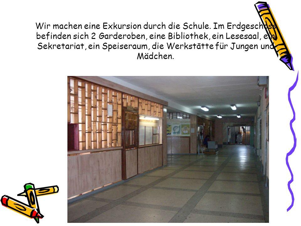 Wir machen eine Exkursion durch die Schule. Im Erdgeschoss befinden sich 2 Garderoben, eine Bibliothek, ein Lesesaal, ein Sekretariat, ein Speiseraum,