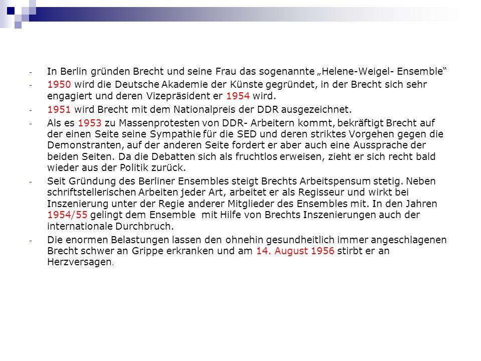 - In Berlin gründen Brecht und seine Frau das sogenannte Helene-Weigel- Ensemble - 1950 wird die Deutsche Akademie der Künste gegründet, in der Brecht