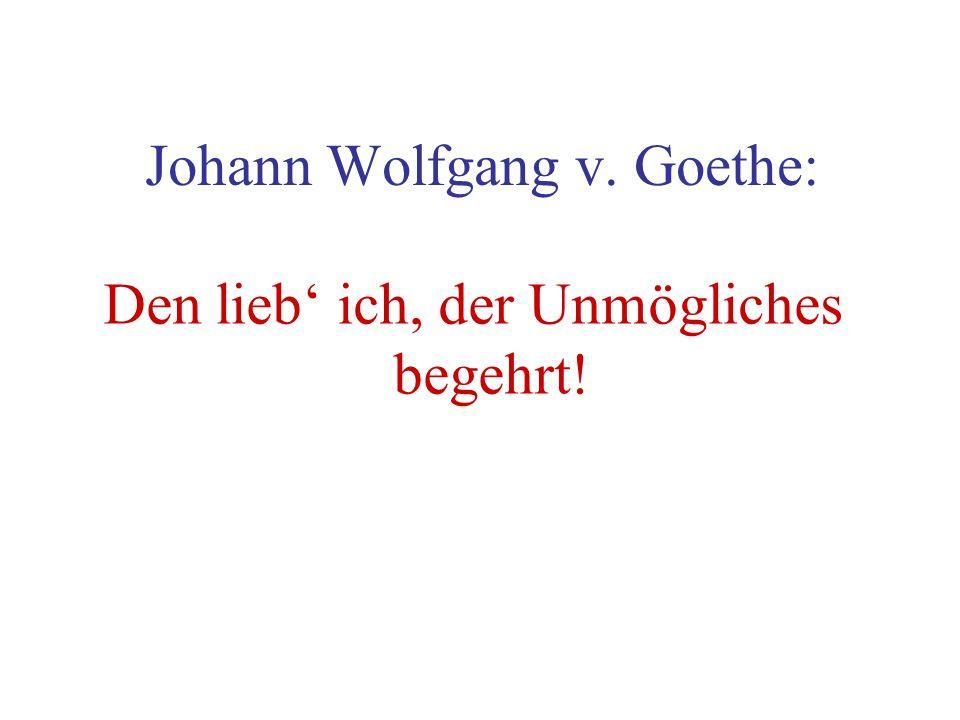 Johann Wolfgang v. Goethe: Den lieb ich, der Unmögliches begehrt!